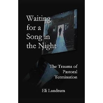 Waiting for a Song in the Night The Trauma of Pastoral Termination by Landrum & Eli