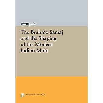 The Brahmo Samaj and the Shaping of the Modern Indian Mind by David Kopf
