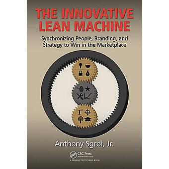 The Innovative Lean Machine - Synchronizing People - Branding - and St