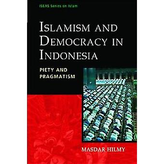 Islamism and Democracy in Indonesia - Piety and Pragmatism by Masdar H