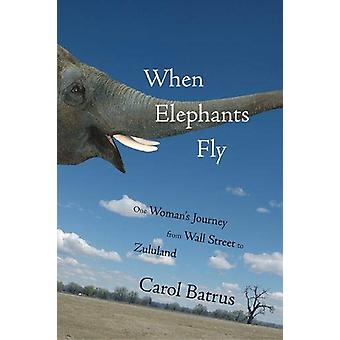 When Elephants Fly - One Woman's Journey from Wall Street to Zululand