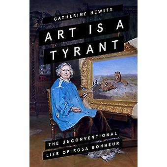 Art is a Tyrant - The Unconventional Life of Rosa Bonheur by Catherine