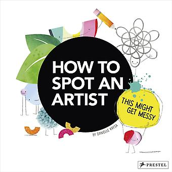 How to Spot an Artist This Might Get Messy by Danielle Krysa