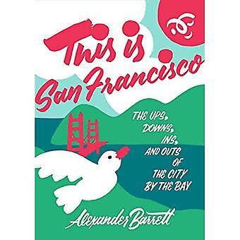 Dit is San Francisco: Thea Ups, Downs, In en Outs of the City by the Bay