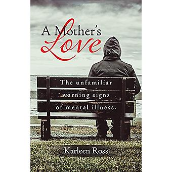 A Mother's Love - The unfamiliar warning signs of mental illness. by K