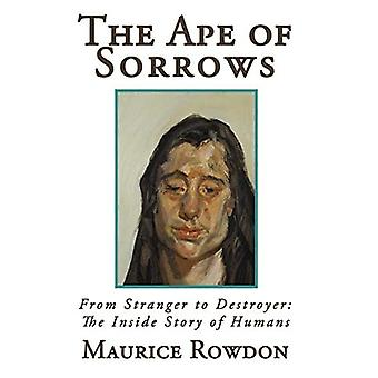 The Ape of Sorrows: From Stranger to Destroyer: The Inside Story of Humans