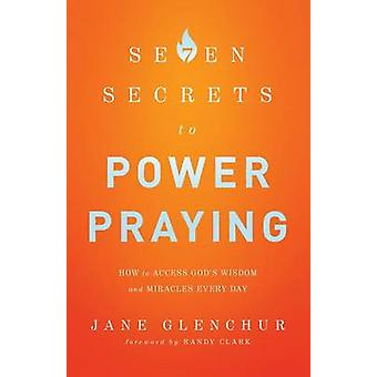 7 Secrets to Power Praying - How to Access God's Wisdom and Miracles E