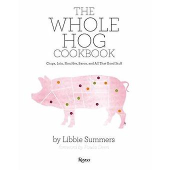 The Whole Hog Cookbook - Chops - Loin - Shoulder - Bacon - and All Tha
