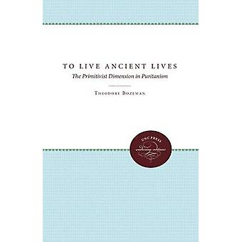 To Live Ancient Lives The Primitivist Dimension in Puritanism by Bozeman & Theodore Dwight