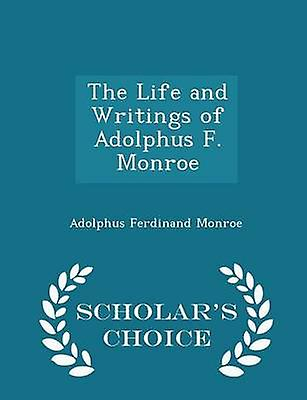 The Life and Writings of Adolphus F. Monroe  Scholars Choice Edition by Monroe & Adolphus Ferdinand