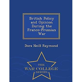 British Policy and Opinion During the FrancoPrussian War  War College Series by Raymond & Dora Neill