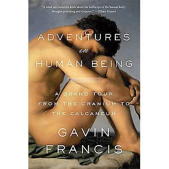Adventures in Human Being - A Grand Tour from the Cranium to the Calca