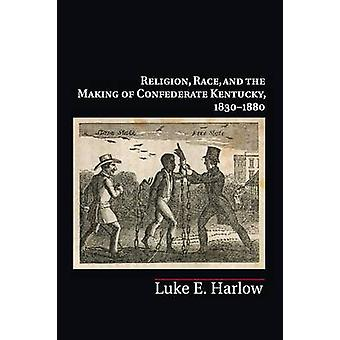 Religion Race and the Making of Confederate Kentucky 1830 von Luke E. Harlow