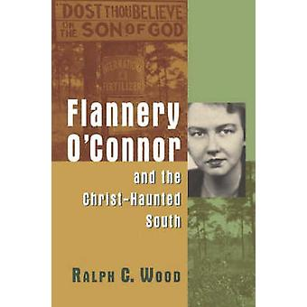 Flannery O'Connor and the Christ-haunted South by Ralph C. Wood - 978