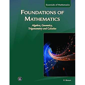 Foundations of Mathematics - Algebra - Geometry - Trigonometry & Calcu