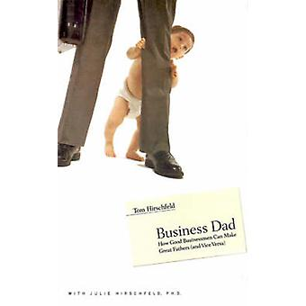 Business Dad How Good Businessmen Can Make Great Fathers and Vice Versa by Hirschfeld & Tom