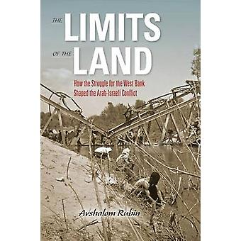 Limits of the Land How the Struggle for the West Bank Shaped the ArabIsraeli Conflict by Rubin Avshalom