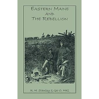 Eastern Maine and the Rebellion Being an Account of the Principal Local Events in Eastern Maine During the War. and Brief Histories of Eastern Maine by Stanley & R. H.