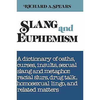 Slang and Euphemism A Dictionary of Oaths Curses Insults Sexual Slang and Metaphor Racial Slurs Drug Talk Homosexual Lingo and Rela by Spears & Richard A.