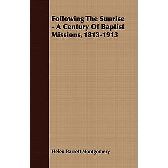 Following the Sunrise  A Century of Baptist Missions 18131913 by Montgomery & Helen Barrett