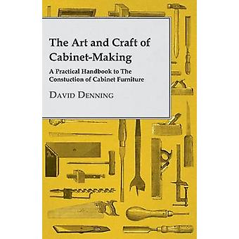 The Art and Craft of CabinetMaking  A Practical Handbook to The Constuction of Cabinet Furniture by Denning & David