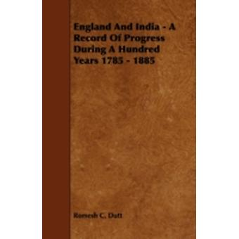 England and India  A Record of Progress During a Hundred Years 1785  1885 by Dutt & Romesh C.