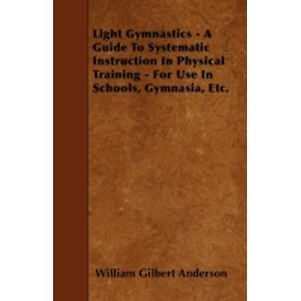 Light Gymnastics  A Guide To Systematic Instruction In Physical Training  For Use In Schools Gymnasia Etc. by Anderson & William Gilbert
