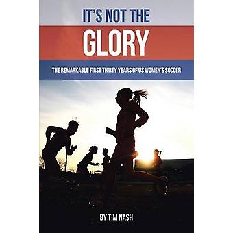 Its Not the Glory The Remarkable First Thirty Years of US Womens Soccer by Nash & Tim