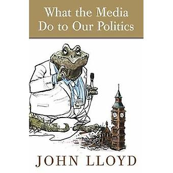 What the Media Do to Our Politics by Lloyd & John