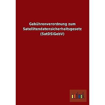 Gebhrenverordnung zum Satellitendatensicherheitsgesetz SatDSiGebV by ohne Autor