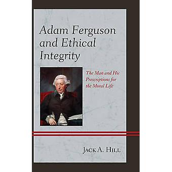 Adam Ferguson and Ethical Integrity The Man and His Prescriptions for the Moral Life by Hill & Jack A