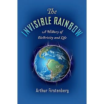 The Invisible Rainbow A History of Electricity and Life by Arthur Firstenberg