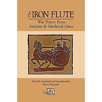 The Iron Flute - War Poetry from Ancient China by Kevin Maynard - 9781