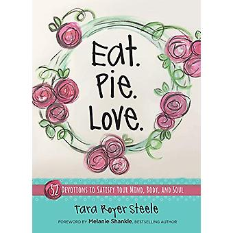 Eat. Pie. Love - 52 Devotions to Satisfy your Mind - Body - and Soul b
