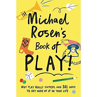 Michael Rosen's Book of Play - Why play really matters - and 101 ways