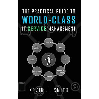 The Practical Guide To World-Class IT Service Management by Kevin J S