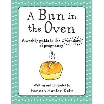 A Bun in the Oven - A Weekly Guide to the Wonders of Pregnancy by Hann