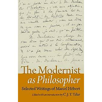 The Modernist as Philosopher - Selected Writings of Marcel Hebert by C