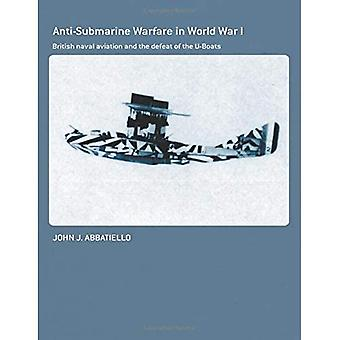Anti-Submarine Warfare in World War I: British Naval Aviation and the Defeat of the U-Boats (Cass Series: Naval Policy and History)