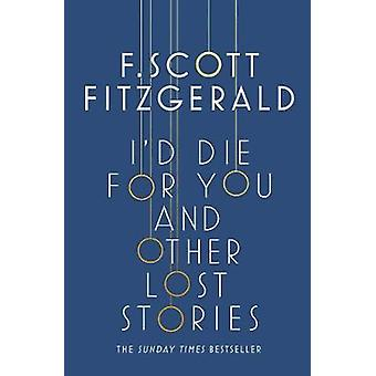 I'd Die for You - And Other Lost Stories by Scott F. Fitzgerald - 9781