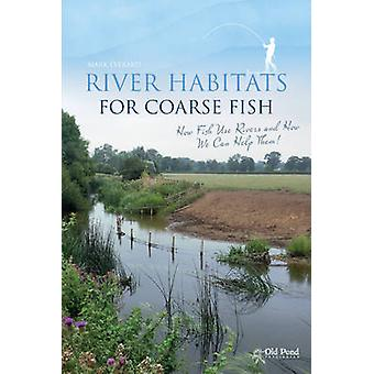 River Habitats for Coarse Fish - How Fish Use Rivers and How We Can He