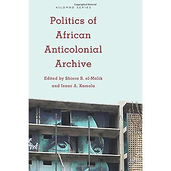 Politics of African Anticolonial Archive by Isaac A. Kamola - 9781783