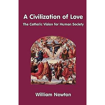 A Civilization of Love. the Catholic Vision for Human Society by Newton & William