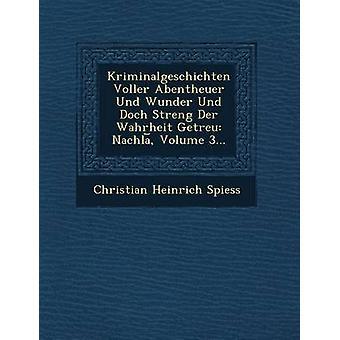 Kriminalgeschichten Voller Abentheuer Und Wunder Und Doch Streng Der Wahrheit Getreu Nachla Volume 3... par Spiess & Christian Heinrich
