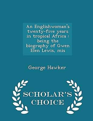 An Englishwomans twentyfive years in tropical Africa  being the biography of Gwen Elen Lewis mis  Scholars Choice Edition by Hawker & George