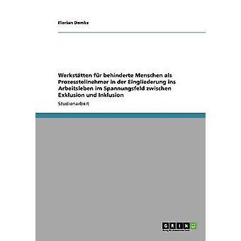 Der di Werksttten fr behinderte Menschen bei Eingliederung ins Arbeitsleben. Das Spannungsfeld zwischen Exklusion und Inklusion da Demke & Florian