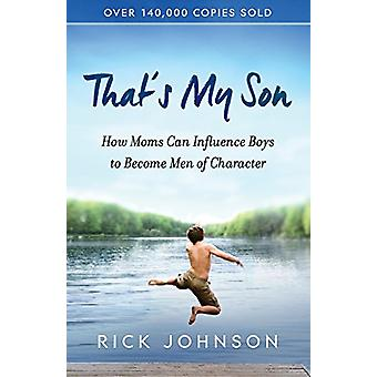 That's My Son - How Moms Can Influence Boys to Become Men of Character