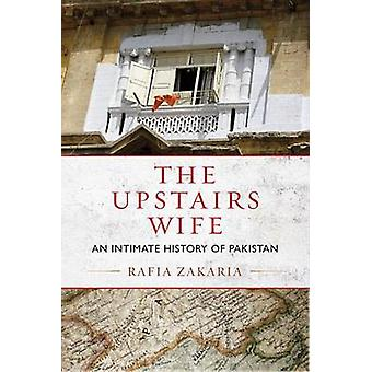 The Upstairs Wife - An Intimate History of Pakistan by Rafia Zakaria -