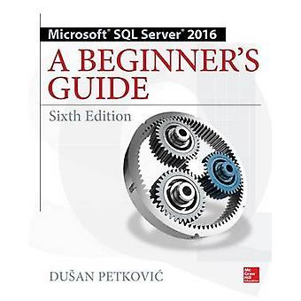 Microsoft SQL Server 2016 A Beginners Guide Sixth Edition by Dusan Petkovic