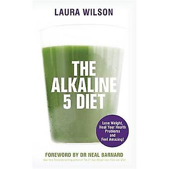 The Alkaline 5 Diet  Lose Weight Heal Your Health Problems and Feel Amazing by Laura Wilson